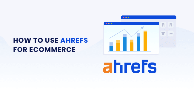 How to use Ahrefs for Ecommerce